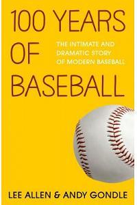 100 Years of Baseball: The Intimate and Dramatic Story of Modern Baseball