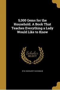 5,000 Gems for the Household. a Book That Teaches Everything a Lady Would Like to Know