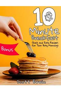 10-Minute Breakfasts: Quick and Easy Recipes for Your Busy Mornings