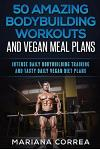 50 AMAZING BODYBUILDING WORKOUTS And VEGAN MEAL PLANS: INTENSE DAILY BODYBUILDING TRAINING And TASTY DAILY VEGAN DIET PLANS