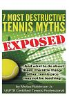 7 Most Destructive Tennis Myths: ...and What to Do about Them: The Little Things Other Tennis Pros May Not Be Teaching.