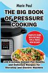 The Big Book of Pressure Cooking: 108 Everyday Instant Pot Healthy and Delicious Recipes for Stovetop and Electric Machine