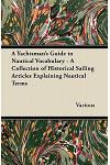 A Yachtsman's Guide to Nautical Vocabulary - A Collection of Historical Sailing Articles Explaining Nautical Terms