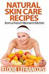 Natural Skin Care Recipes from a French Woman's Kitchen