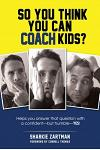So You Think You Can Coach Kids?: Helps you answer that question with a confident-but humble-yes!