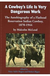 A Cowboy's Life Is Very Dangerous Work: The Autobiography of a Flathead Reservation Indian Cowboy, 1870-1944