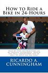 How to Ride a Bike in 24-Hours: Step-by-step instructions of my proven techniques which you will understand and be able to apply on day one!