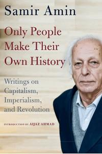 Only People Make Their Own History: Writings on Capitalism, Imperialism, and Revolution