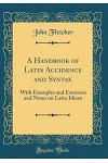 A Handbook of Latin Accidence and Syntax: With Examples and Exercises and Notes on Latin Idiom (Classic Reprint)