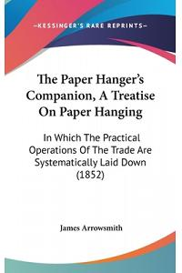 The Paper Hanger's Companion, a Treatise on Paper Hanging: In Which the Practical Operations of the Trade Are Systematically Laid Down (1852)
