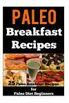 Paleo Breakfast Recipes: 25 Paleo Breakfast Recipes for Paleo Diet Beginners