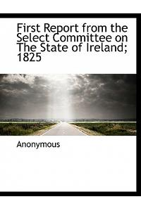 First Report from the Select Committee on the State of Ireland; 1825