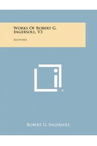 Works of Robert G. Ingersoll, V3: Lectures