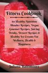 Fitness Cookbook: 60 Healthy Nutrition Blender Recipes, Vegan Gourmet Recipes, Juicing Drinks, Dessert Recipes & Healthy Ice Creams for