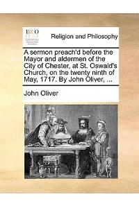 A Sermon Preach'd Before the Mayor and Aldermen of the City of Chester, at St. Oswald's Church, on the Twenty Ninth of May, 1717. by John Oliver, ...