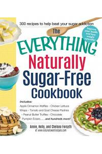 The Everything Naturally Sugar-Free Cookbook: Includes Apple Cinnamon Waffles, Chicken Lettuce Wraps, Tomato and Goat Cheese Pastries, Peanut Butter T