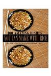 100 Amazing Dishes You Can Make with Rice