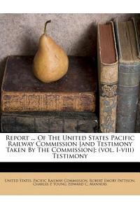 Report ... of the United States Pacific Railway Commission [And Testimony Taken by the Commission]: (Vol. I-VIII) Testimony