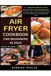 Air Fryer Cookbook For Beginners In 2020: Easy, Healthy And Delicious Recipes For A Nourishing Meal (Includes Index, Some Low Carb Recipes, Air Fryer