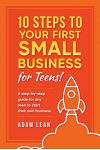 10 Steps to Your First Small Business (for Teens): A Step-By-Step Guide for Any Teen to Start Their Own Business