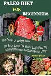 Paleo Diet for Beginners: 150 Recipes, the Secret of Weight Loss, the Simple Science of a Healthy Body in Paleo Way, Naturally Fight Diseases an