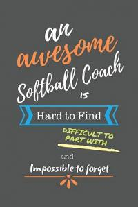 An Awesome Softball Coach is Hard to Find Difficult to Part With and Impossible to Forget: Softball Coach Gifts - Softball Coach Notebook/Journal/Diar