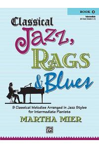 Classical Jazz, Rags & Blues Book 2 Intermediate : 9 Classical Melodies Arranged in Jazz Syles for Intermediate Pianists