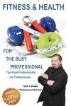 Fitness & Health for the Busy Professional: Tips from Professionals for Professionals