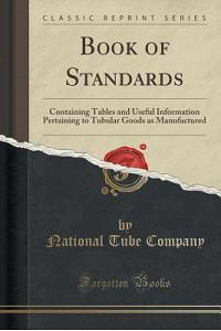 Book of Standards: Containing Tables and Useful Information Pertaining to Tubular Goods as Manufactured (Classic Reprint)