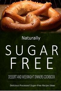 Naturally Sugar-Free - Dessert and Weeknight Dinners Cookbook: Delicious Sugar-Free and Diabetic-Friendly Recipes for the Health-Conscious