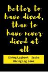 Better to have Dived, than to have never Dived at all: Diving Logbook - Scuba Diving Log Book