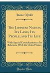The Japanese Nation, Its Land, Its People, and Its Life: With Special Consideration to Its Relations with the United States (Classic Reprint)