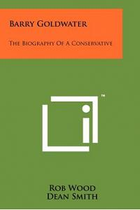 Barry Goldwater: The Biography of a Conservative