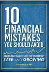 10 Financial Mistakes You Should Avoid: Strategies Designed to Help Keep Your Money Safe and Growing