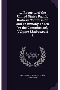 ... [Report ... of the United States Pacific Railway Commission and Testimony Taken by the Commission], Volume 1, Part 2