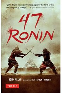 47 Ronin: The Classic Tale of Samurai Loyalty, Bravery and Retribution