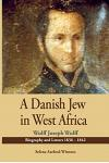 A Danish Jew in West Africa. Wulf Joseph Wulff Biography and Letters 1836-1842