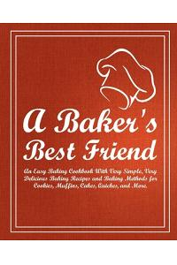 A Baker's Best Friend: An Easy Baking Cookbook with Very Simple, Very Delicious Baking Recipes and Baking Methods for Cookies, Muffins, Cakes