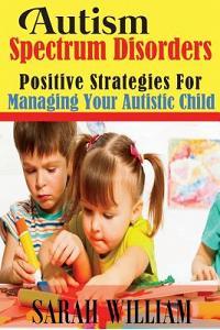 Autism Spectrum Disorders: Positive Strategies for Managing Your Autistic Child