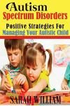 Autism Spectrum Disorders: Positive Strategies for Managing Your Autistic Child