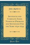 Sentences and Complete Index Nominum (Probates and Sentences) for the Years 1630-1639 (Classic Reprint)