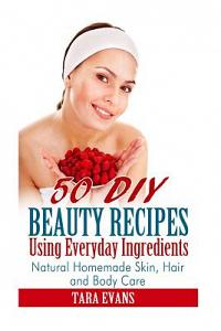50 DIY Beauty Recipes Using Everyday Ingredients: Natural, Homemade Skin, Hair and Body Care