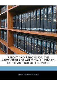 Afloat and Ashore: Or, the Adventures of Miles Wallingford, by the Author of 'The Pilot'.