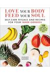 Love Your Body, Feed Your Soul: Self-Care Rituals and Recipes for Your Inner Goddess