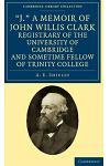 'J.' a Memoir of John Willis Clark, Registrary of the University of Cambridge and Sometime Fellow of Trinity College