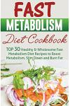 Fast Metabolism Diet Cookbook: Top 30 Healthy & Wholesome Fast Metabolism Diet Recipes to Boost Metabolism, Slim Down and Burn Fat