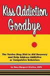 Kiss Addiction Goodbye: The Twelve Step Diet to Aid Recovery and Help Heal Addictive Compulsive Behavior
