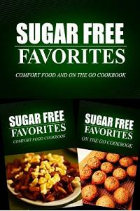 Sugar Free Favorites - Comfort Food and On The Go Cookbook: Sugar Free recipes cookbook for your everyday Sugar Free cooking