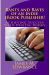 Rants and Raves of an Indie eBook Publisher!: Achieving Success with Digital Books