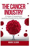 The Cancer Industry: Crimes, Conspiracy and The Death of My Mother